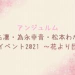 【セトリ】アンジュルム 川名凜・為永幸音・松本わかなFCイベント2021 ~花より団子~